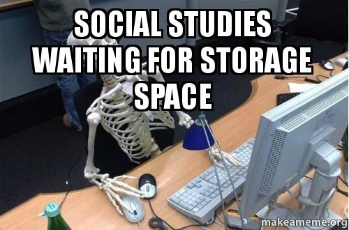 Media Storage Social Studies Waiting For Storage Space | Make A Meme