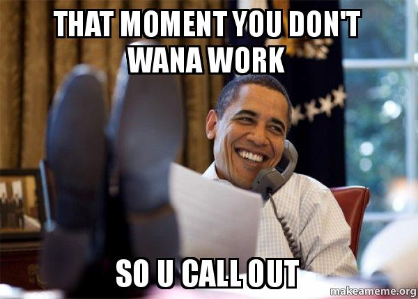 That moment you Don\u0027t wana work so u call out - Happy Obama Meme - how to call out of work