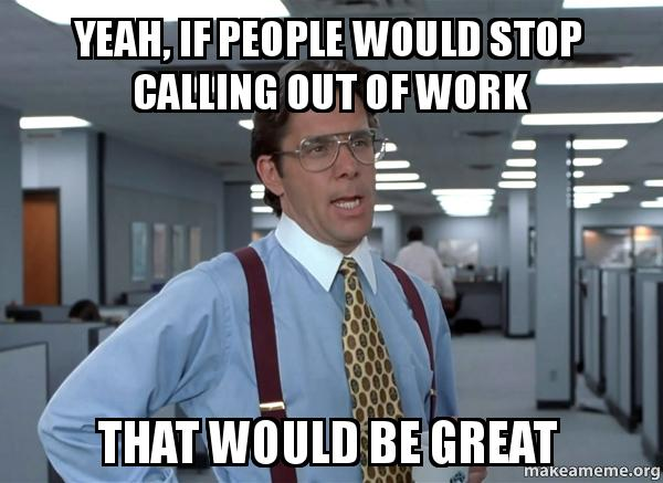 Yeah, if people would stop calling out of work That would be great - how to call out of work