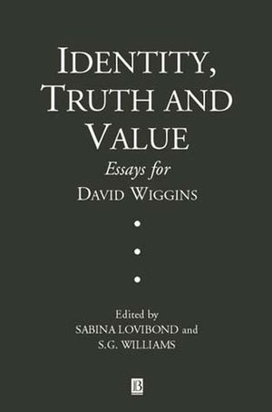 Identity, Truth and Value Essays in Honor of David Wiggins Ethics
