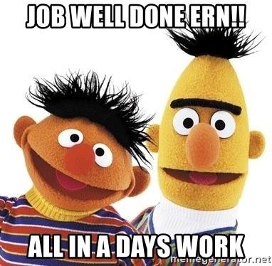 Job well done ern!! All in a days work - Bert and Ernie Meme - job well done