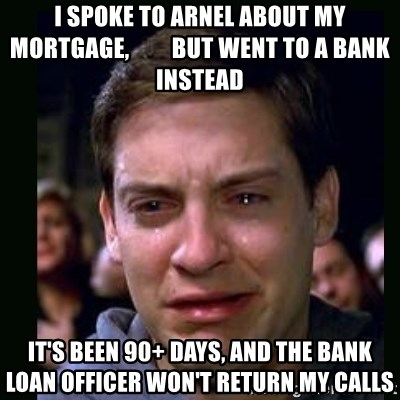 I spoke to arnel about my mortgage, but went to a bank instead It's been 90+ days, and the bank ...