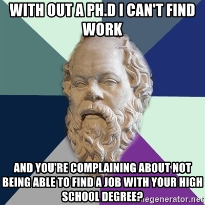 with out a phd i can\u0027t find work and you\u0027re complaining about not