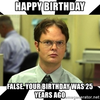 Happy Birthday FALSE your birthday was 25 years ago - Dwight from
