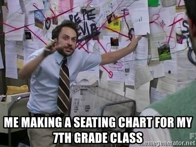 Me making a seating chart for my 7th grade class - Charlie Day