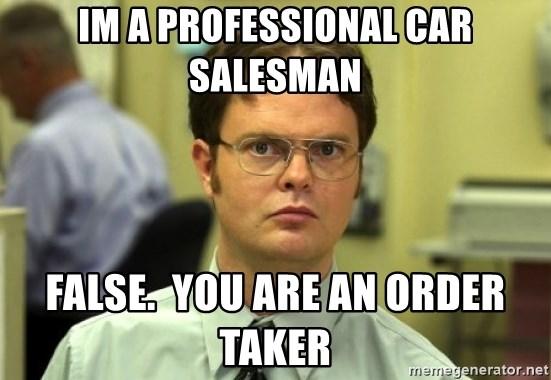 Im a professional car salesman False you are an order taker