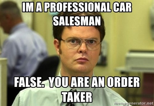 Im a professional car salesman False you are an order taker