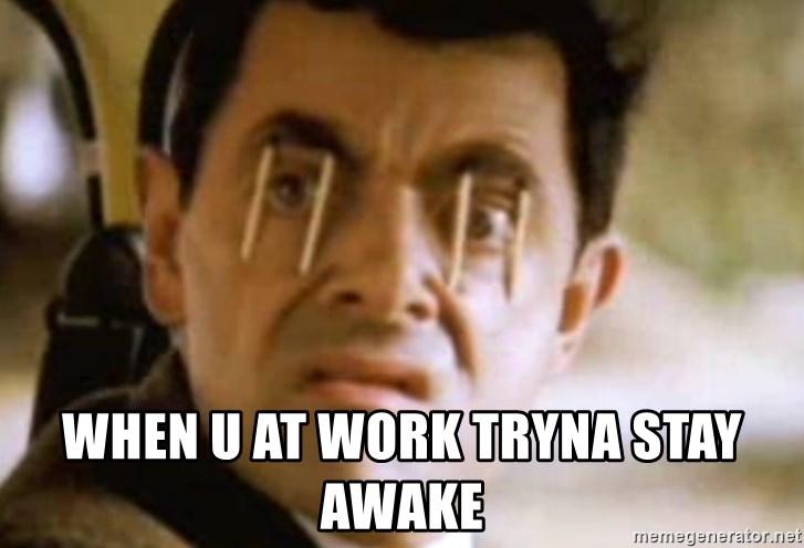 When u at work tryna stay awake - Mr Bean and Sleep Meme Generator