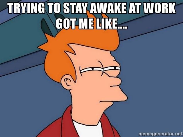 Trying to stay awake at work got me like - Futurama Fry Meme