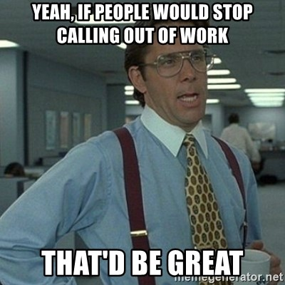 Yeah, if people would stop calling out of work That\u0027d be great - how to call out of work