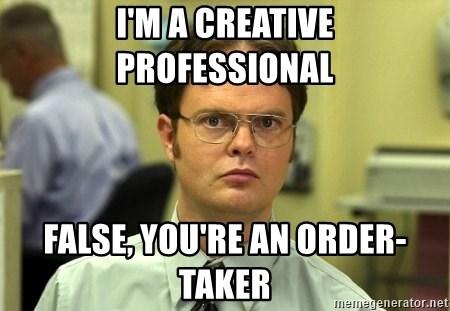 I\u0027m a creative professional false, you\u0027re an order-taker - False guy - order taker
