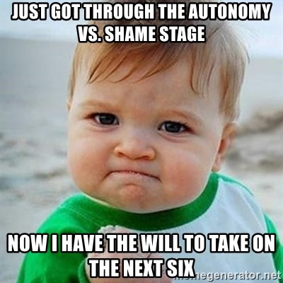 Just got through the autonomy vs Shame stage Now I have the will to
