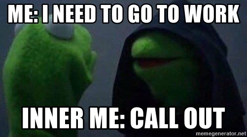 Me I need to go to work Inner ME Call OUT - Inner kermit Meme - how to call out of work