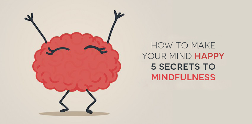 How To Make Your Mind Happy: 5 Secrets To Mindfulness
