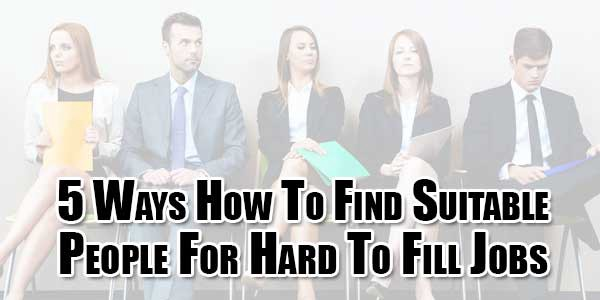 Guest Post 5 Ways How To Find Suitable People For Hard To Fill Job