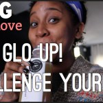 "(New Video Post) ""The Glo Up"" Challenge Yourself #SelfLoveSaturday"