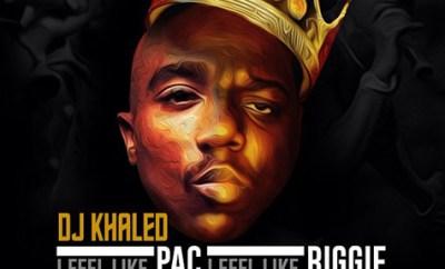 i feel like pac i feel like biggie dj khaled