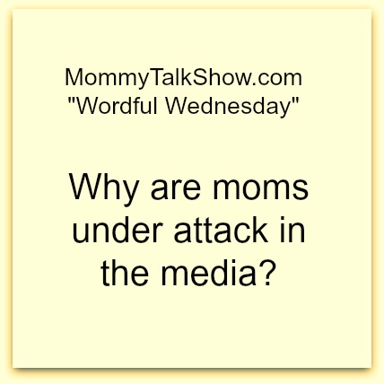 Wordful Wednesday: Why are moms under attack in the media? #WW [LINKY]