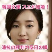 韓国女優のスエが結婚!熱愛の彼氏と演技の評判は!実は反日?