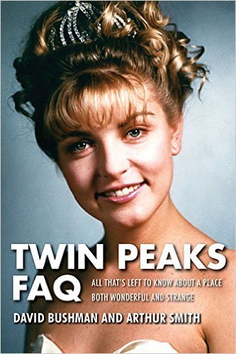 Twin Peaks FAQ: All That's Left to Know About a Place Both Wonderful and Strange by David Bushman and Arthur Smith, Mr. Media Interviews