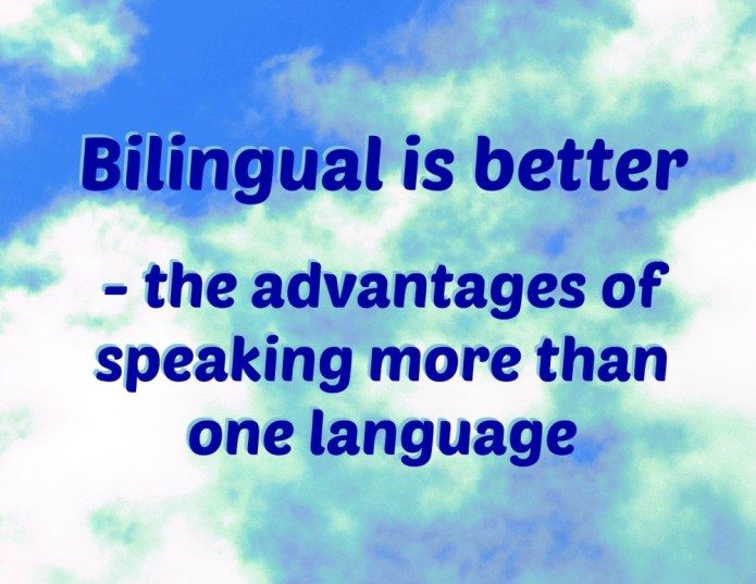Bilingual is better - the advantages of speaking more than one language