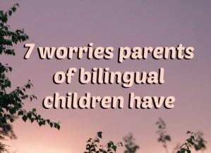 7 worries parents of bilingual children have