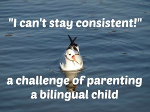 """I can't stay consistent!"" – the challenge of parenting a bilingual child"