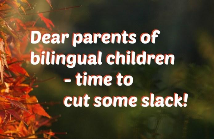 Dear parents of bilingual children – time to cut some slack!