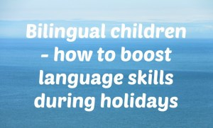 Bilingual children: how to boost language skills during holidays