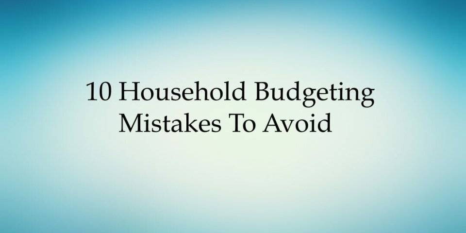 10 Household budgeting mistakes to avoid