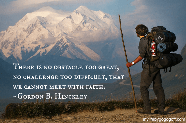 There is no obstacle too great, no challenge too difficult, that we cannot meet with faith. ~President Gordon B. Hinckley