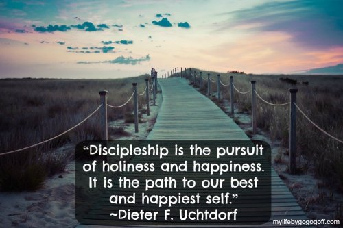 """Discipleship is the pursuit of holiness and happiness. It is the path to our best and happiest self."" -Dieter F. Uchtdorf"