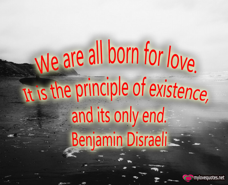 we are all born for love What is the importance of human relationships why do we need people after all, we are born alone and we die alone.