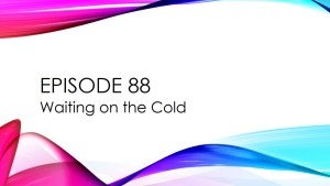 Episode 88 – Waiting for the Cold