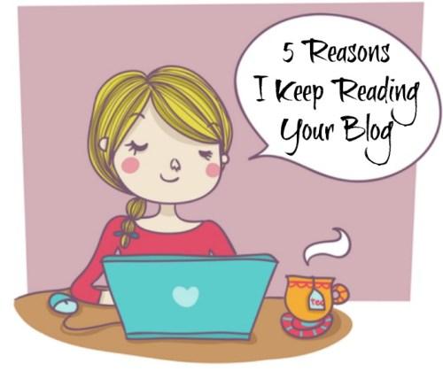 5 Reasons I Keep Reading Your  Blog