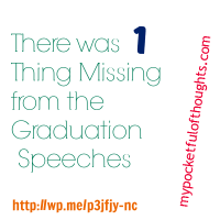 The ONE Thing that was Missing from the Graduation Speeches. #pocketThoughts