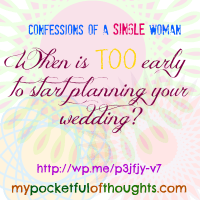 Confessions of a Single Woman: Is it TOO Early to Plan?