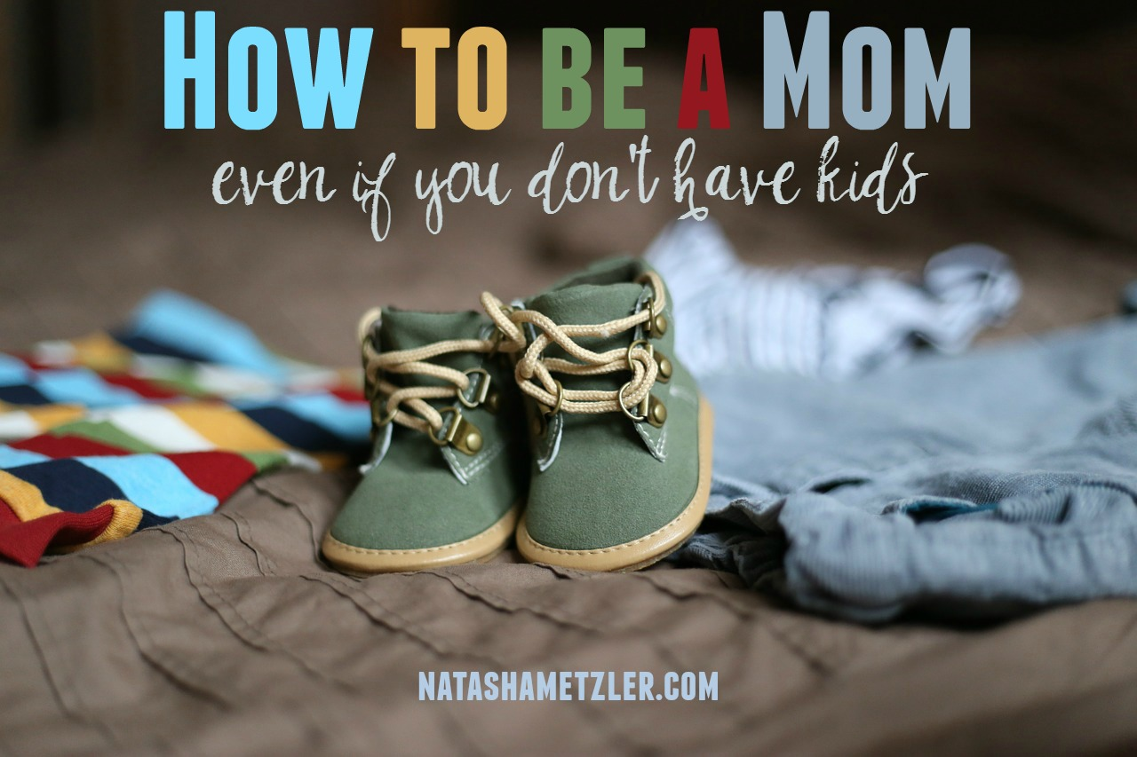 how to be a mom [even if you don't have kids]