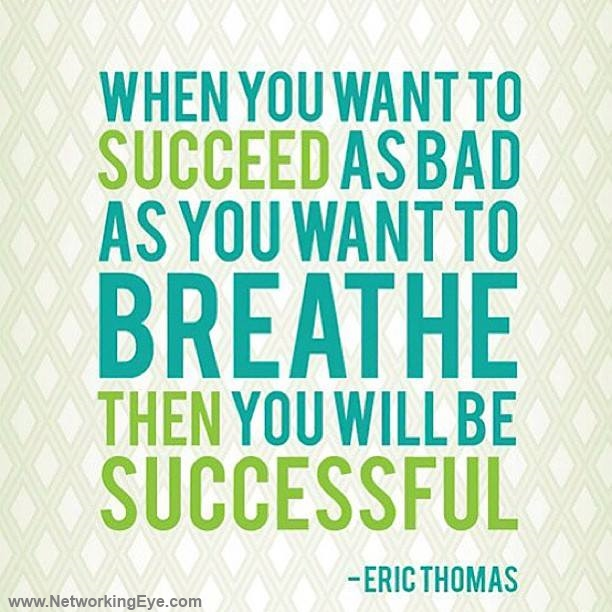 When you want to succeed as bad you want to breathe, then you'll be successful