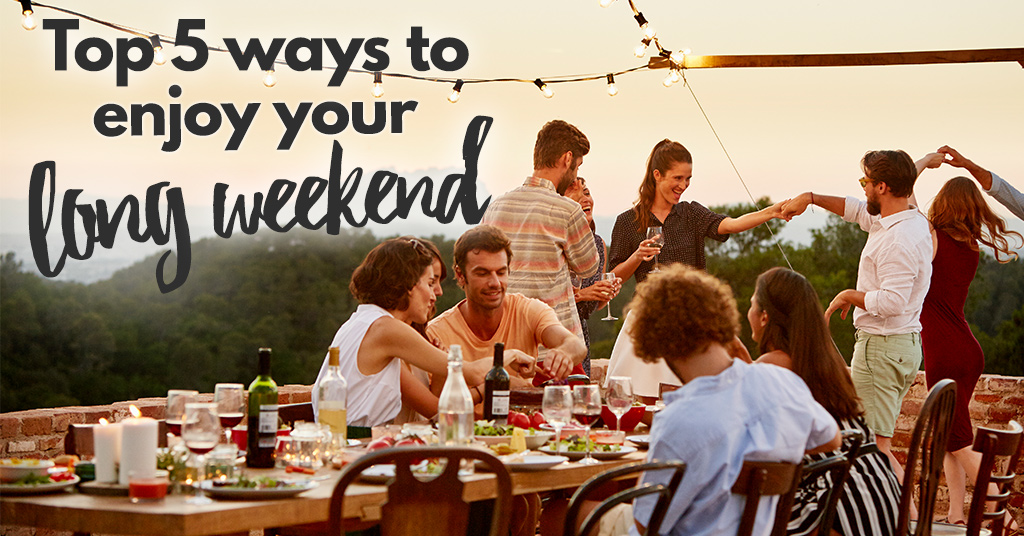 Top 5 ways to enjoy your long weekend