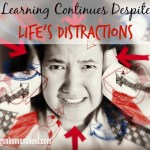 Learning Continues Despite Life's Distractions