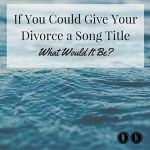 If You Could Give Your Divorce a Song Title What Would It Be?