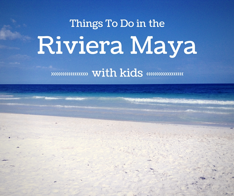 Things to do in the Riviera Maya with Kids