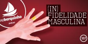 #NB107 – (In)Fidelidade Masculina