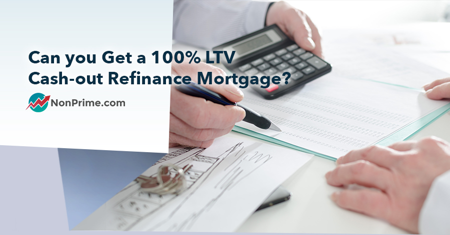 Can you Get a 100 LTV Cash-out Refinance Mortgage? - NonPrime