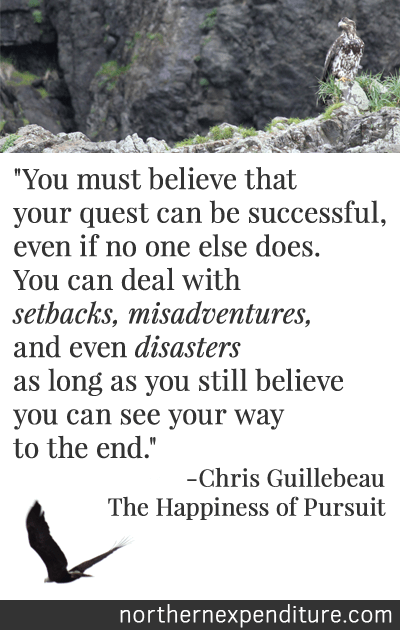 """""""You must believe that your quest can be successful, even if no one else does. You can deal with setbacks, misadventures, and even disasters as long as you still believe you can... see your way to the end."""" - Chris Guillebeau, The Happiness of Pursuit"""
