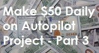 Make $50 Daily on Autopilot Project Part 3