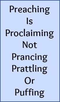 Preaching is proclaiming, not prancing, prattling or puffing.