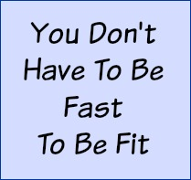 You don't have to be fast to be fit.