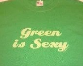 ON SALE 20% off GREEN is Sexy-Green-St patricks Day or Statement Tee- S, M, L, Xl, 2Xl